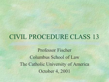 CIVIL PROCEDURE CLASS 13 Professor Fischer Columbus School of Law The Catholic University of America October 4, 2001.