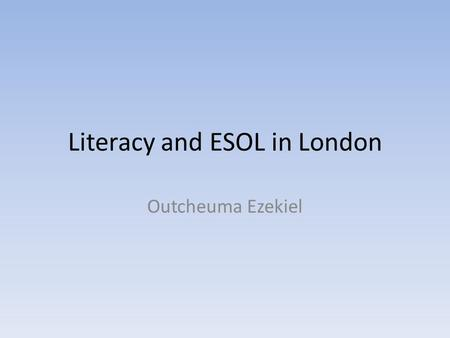"Literacy and ESOL in London Outcheuma Ezekiel. Introduction ""Literacy is generally for people whose first language is English and who need to develop."