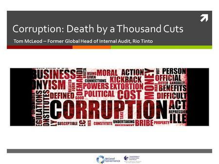  Corruption: Death by a Thousand Cuts Tom McLeod – Former Global Head of Internal Audit, Rio Tinto.