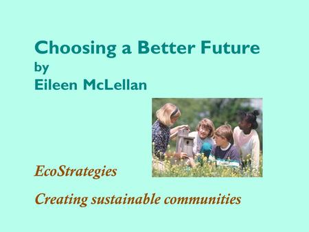 Choosing a Better Future by Eileen McLellan EcoStrategies Creating sustainable communities.