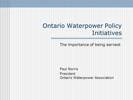 Ontario Waterpower Policy Initiatives The importance of being earnest Paul Norris President Ontario Waterpower Association.