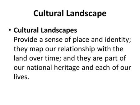 Cultural Landscape Cultural Landscapes Provide a sense of place and identity; they map our relationship with the land over time; and they are part of our.