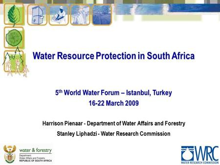 Water Resource Protection in South Africa 5 th World Water Forum – Istanbul, Turkey 16-22 March 2009 Harrison Pienaar - Department of Water Affairs and.