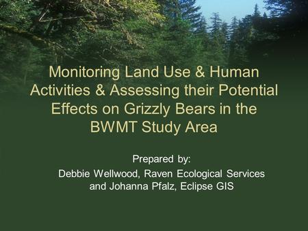 Monitoring Land Use & Human Activities & Assessing their Potential Effects on Grizzly Bears in the BWMT Study Area Prepared by: Debbie Wellwood, Raven.