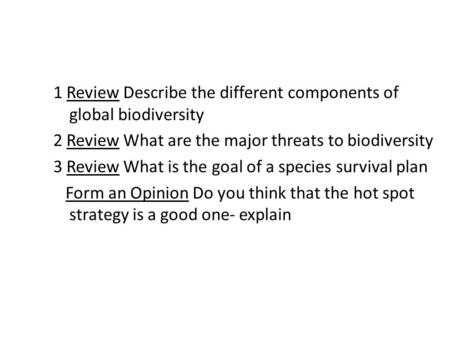 1 Review Describe the different components of global biodiversity 2 Review What are the major threats to biodiversity 3 Review What is the goal of a species.