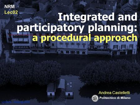 Locarno – flooding 2000 Andrea Castelletti Politecnico di Milano Integrated and participatory planning: a procedural approach NRMLec02.
