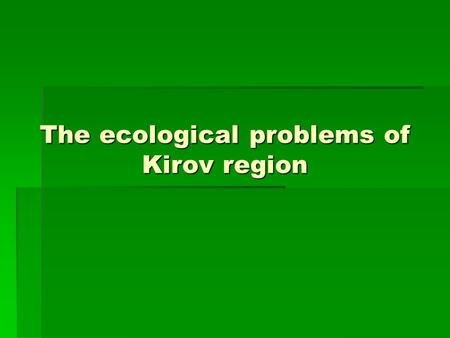 The ecological problems of Kirov region. Kirov region  When we talk about the environment we usually mean the air, the land, the water, and all the living.