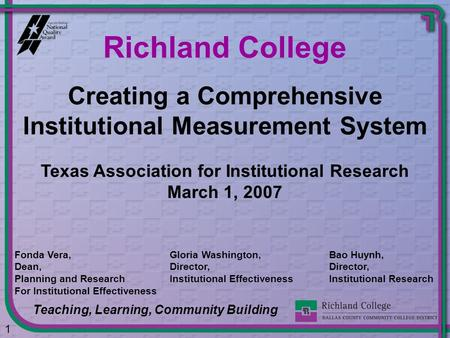Creating a Comprehensive Institutional Measurement System Richland College Teaching, Learning, Community Building 1 Fonda Vera, Dean, Planning and Research.