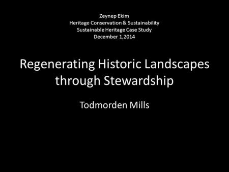 Regenerating Historic Landscapes through Stewardship Todmorden Mills Zeynep Ekim Heritage Conservation & Sustainability Sustainable Heritage Case Study.