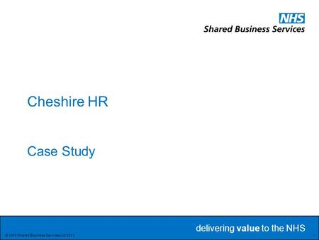 Delivering value to the NHS Delivering value to the NHS 1 © NHS Shared Business Services Ltd 2011 Cheshire HR Case Study.