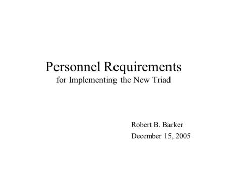 Personnel Requirements for Implementing the New Triad Robert B. Barker December 15, 2005.