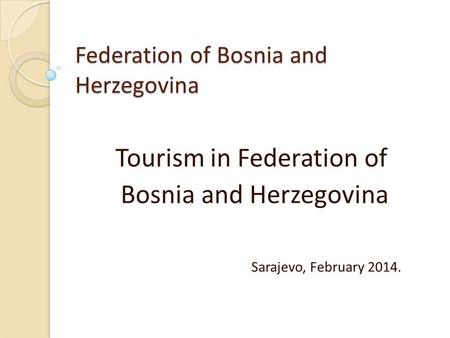 Federation of Bosnia and Herzegovina Tourism in Federation of Bosnia and Herzegovina Sarajevo, February 2014.