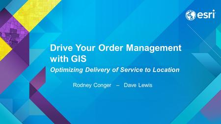 Drive Your Order Management with GIS Optimizing Delivery of Service to Location Rodney Conger – Dave Lewis.