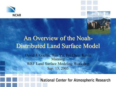 An Overview of the Noah- Distributed Land Surface Model David J. Gochis, Wei Yu, Fei Chen, Kevin Manning WRF Land Surface Modeling Workshop Sep. 13, 2005.