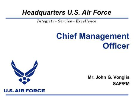 Headquarters U.S. Air Force Integrity – Service – Excellence Chief Management Officer Mr. John G. Vonglis SAF/FM.