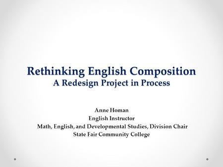 Rethinking English Composition A Redesign Project in Process Anne Homan English Instructor Math, English, and Developmental Studies, Division Chair State.