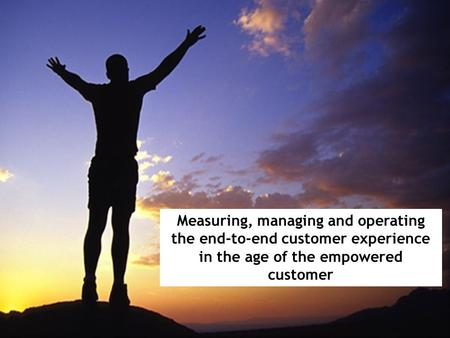 Measuring, managing and operating the end-to-end customer experience in the age of the empowered customer.