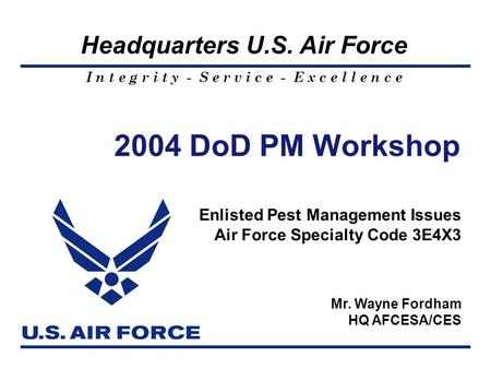I n t e g r i t y - S e r v i c e - E x c e l l e n c e Headquarters U.S. Air Force Mr. Wayne Fordham HQ AFCESA/CES 2004 DoD PM Workshop Enlisted Pest.