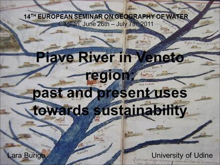 Piave River in Veneto region: past and present uses towards sustainability Lara BurigoUniversity of Udine 14 TH EUROPEAN SEMINAR ON GEOGRAPHY OF WATER.