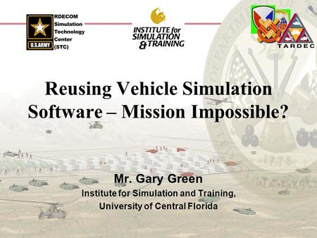 Reusing Vehicle Simulation Software – Mission Impossible? Mr. Gary Green Institute for Simulation and Training, University of Central Florida.
