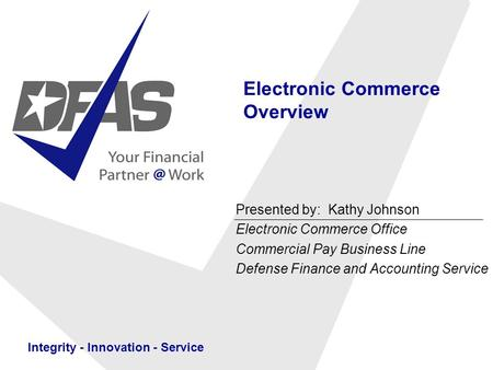 Integrity - Innovation - Service Electronic Commerce Overview Presented by: Kathy Johnson Electronic Commerce Office Commercial Pay Business Line Defense.