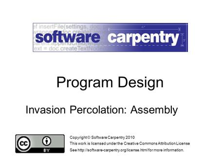 Invasion Percolation: Assembly Copyright © Software Carpentry 2010 This work is licensed under the Creative Commons Attribution License See