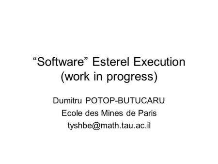 """Software"" Esterel Execution (work in progress) Dumitru POTOP-BUTUCARU Ecole des Mines de Paris"