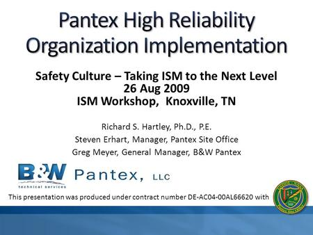 Safety Culture – Taking ISM to the Next Level 26 Aug 2009 ISM Workshop, Knoxville, TN Richard S. Hartley, Ph.D., P.E. Steven Erhart, Manager, Pantex Site.