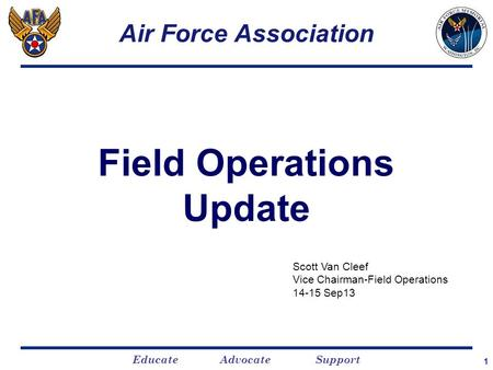 Educate Advocate Support 1 Air Force Association Field Operations Update Scott Van Cleef Vice Chairman-Field Operations 14-15 Sep13.