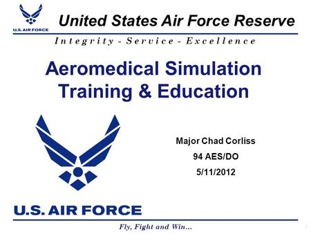 Fly, Fight and Win… United States Air Force Reserve I n t e g r i t y - S e r v i c e - E x c e l l e n c e Aeromedical Simulation Training & Education.