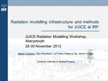 1 Radiation modelling infrastructure and methods for JUICE at IRF JUICE Radiation Modelling Workshop, Aberystwyth 28-30 November 2012 Stefan Karlsson,