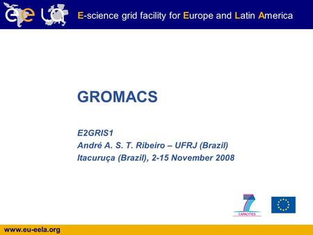 Www.eu-eela.org E-science grid facility for Europe and Latin America E2GRIS1 André A. S. T. Ribeiro – UFRJ (Brazil) Itacuruça (Brazil), 2-15 November 2008.