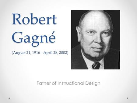 Robert Gagné (August 21, 1916 – April 28, 2002) Father of Instructional Design.