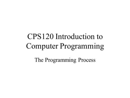 CPS120 Introduction to Computer Programming The Programming Process.