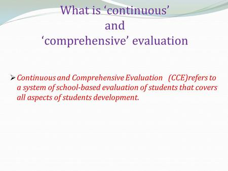 What is 'continuous' and 'comprehensive' evaluation  Continuous and Comprehensive Evaluation (CCE)refers to a system of school-based evaluation of students.