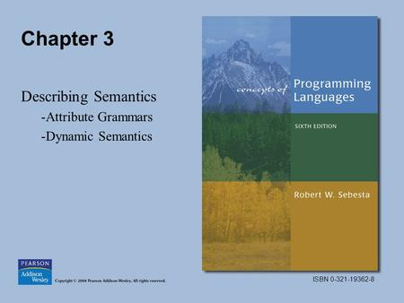 ISBN 0-321-19362-8 Chapter 3 Describing Semantics -Attribute Grammars -Dynamic Semantics.