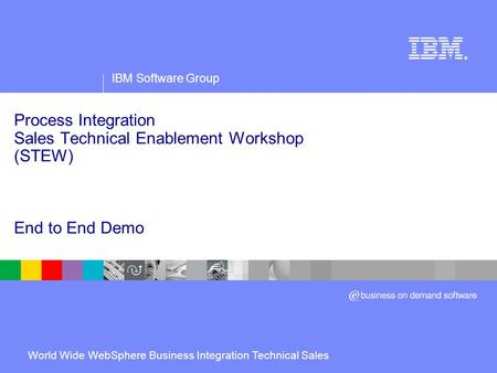 IBM Software Group ® Process Integration Sales Technical Enablement Workshop (STEW) End to End Demo World Wide WebSphere Business Integration Technical.