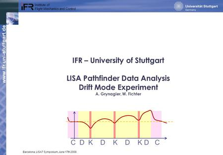 Www.ifr.uni-stuttgart.de Institute of Flight Mechanics and Control Barcelona, LISA7 Symposium, June 17th 2008 IFR – University of Stuttgart LISA Pathfinder.
