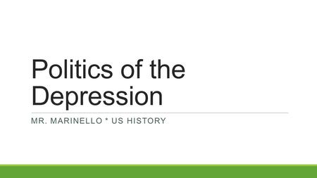 Politics of the Depression MR. MARINELLO * US HISTORY.