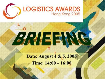 Date: August 4 & 5, 2005 Time: 14:00 – 16:00. Award Presentation: November 23, 2005 at the World SME Expo Don't miss this FIRST-EVER Logistics Awards.