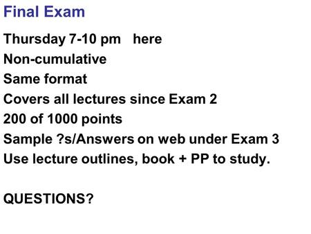 Final Exam Thursday 7-10 pm here Non-cumulative Same format Covers all lectures since Exam 2 200 of 1000 points Sample ?s/Answers on web under Exam 3 Use.