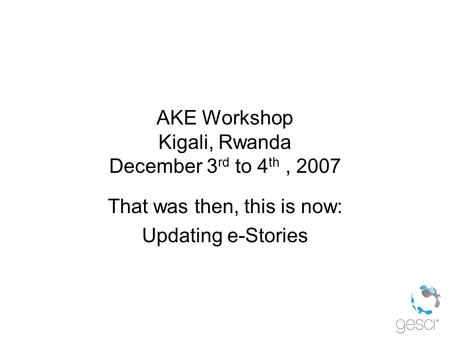 AKE Workshop Kigali, Rwanda December 3 rd to 4 th, 2007 That was then, this is now: Updating e-Stories.