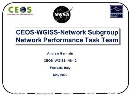 Andy Germain CEOS-WGISS-NS-12 Page 1 Frascati, IT May 2002 CEOS-WGISS-Network Subgroup Network Performance Task Team Andrew Germain CEOS WGISS NS-12 Frascati,