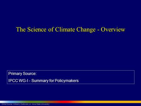 (Slide Source: William J. Gutowski, Jr., Iowa State University) The Science of Climate Change - Overview Primary Source: IPCC WG-I - Summary for Policymakers.