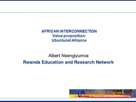 Insert Org Logo in Master slide AFRICAN INTERCONNECTION Value proposition: Ubuntunet Alliance Albert Nsengiyumva Rwanda Education and Research Network.