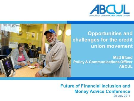 Future of Financial Inclusion and Money Advice Conference 20 July 2011 Opportunities and challenges for the credit union movement Matt Bland Policy & Communications.