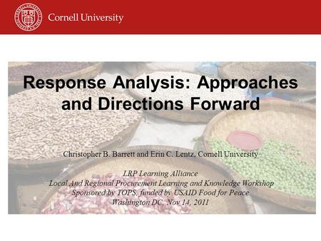 Response Analysis: Approaches and Directions Forward Christopher B. Barrett and Erin C. Lentz, Cornell University LRP Learning Alliance Local And Regional.