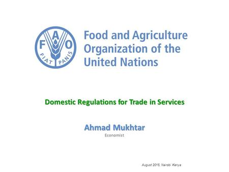 Domestic Regulations for Trade in Services Ahmad Mukhtar Economist August 2015, Nairobi Kenya.