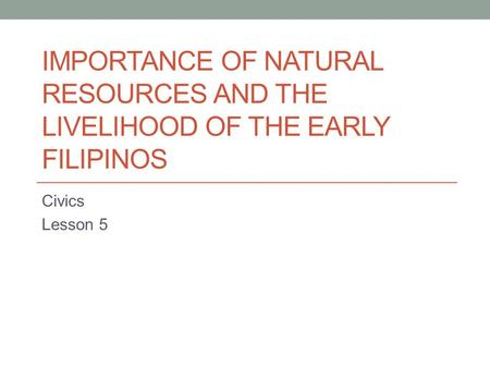 IMPORTANCE OF NATURAL RESOURCES AND THE LIVELIHOOD OF THE EARLY FILIPINOS Civics Lesson 5.