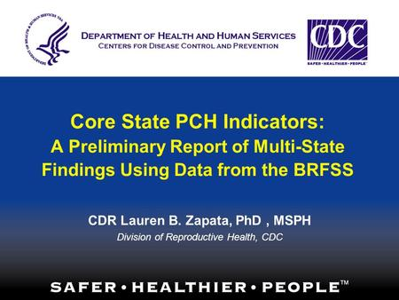 Core State PCH Indicators: A Preliminary Report of Multi-State Findings Using Data from the BRFSS CDR Lauren B. Zapata, PhD, MSPH Division of Reproductive.